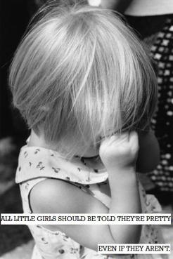 """""""Все маленькие девочки должны слышать от близких, что они красавицы. Даже если они не красавицы""""."""