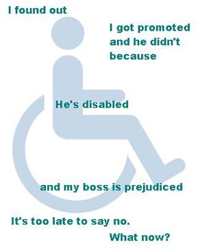 """""""Я обнаружил, что получил повышение, а он - нет, потому что он инвалид, а наш босс плохо к ним относится. Отказаться я уже не могу, поздно. Что мне делать?"""""""